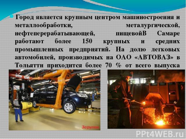 Город является крупным центром машиностроения и металлообработки, металургической, нефтеперерабатывающей, пищевойВ Самаре работают более 150 крупных и средних промышленных предприятий. На долю легковых автомобилей, производимых на ОАО «АВТОВАЗ» в То…