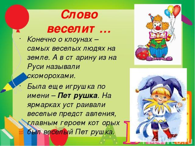 Слово веселит… Конечно о клоунах – самых веселых людях на земле. А в старину из на Руси называли скоморохами. Была еще игрушка по имени – Петрушка. На ярмарках устраивали веселые представления, главным героем которых был веселый Петрушка.