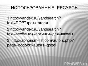 ИСПОЛЬЗОВАННЫЕ РЕСУРСЫ 1.http://yandex.ru/yandsearch?text=ПОРТтрет+гоголя 2.http