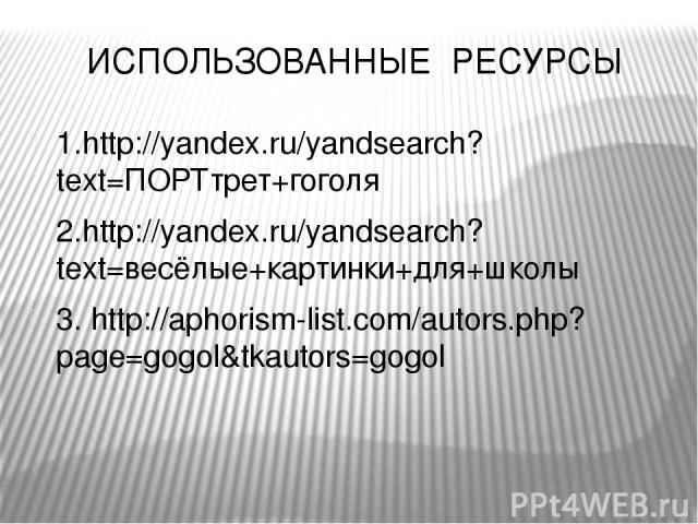 ИСПОЛЬЗОВАННЫЕ РЕСУРСЫ 1.http://yandex.ru/yandsearch?text=ПОРТтрет+гоголя 2.http://yandex.ru/yandsearch?text=весёлые+картинки+для+школы 3. http://aphorism-list.com/autors.php?page=gogol&tkautors=gogol