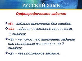 РУССКИЙ ЯЗЫК Орфографическое задание «5» - задание выполнено без ошибок; «4» - з