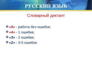 РУССКИЙ ЯЗЫК Словарный диктант «5» - работа без ошибок; «4» - 1 ошибка; «3» - 2