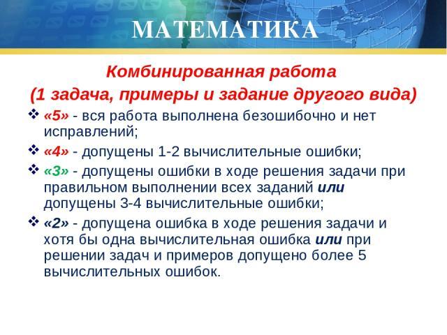 МАТЕМАТИКА Комбинированная работа (1 задача, примеры и задание другого вида) «5» - вся работа выполнена безошибочно и нет исправлений; «4» - допущены 1-2 вычислительные ошибки; «3» - допущены ошибки в ходе решения задачи при правильном выполнении вс…