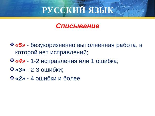 РУССКИЙ ЯЗЫК Списывание «5» - безукоризненно выполненная работа, в которой нет исправлений; «4» - 1-2 исправления или 1 ошибка; «3» - 2-3 ошибки; «2» - 4 ошибки и более.