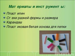 Материалы и инструменты: Пластилин Стеки разной формы и размера Карандаш Пластик
