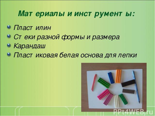 Материалы и инструменты: Пластилин Стеки разной формы и размера Карандаш Пластиковая белая основа для лепки