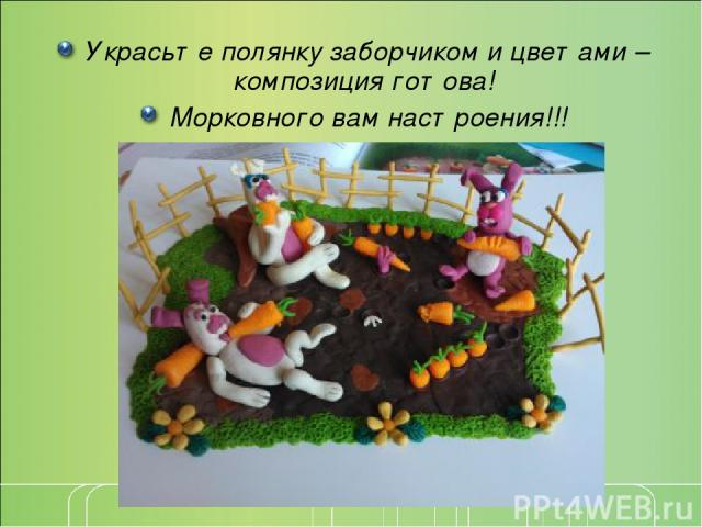 Украсьте полянку заборчиком и цветами – композиция готова! Морковного вам настроения!!!
