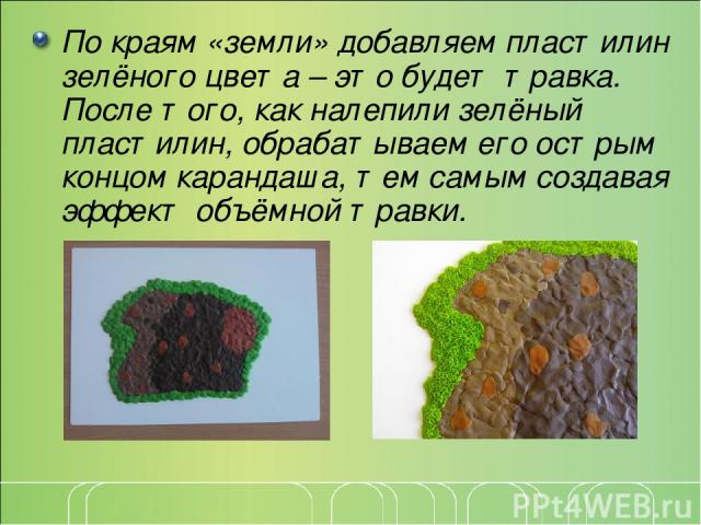 По краям «земли» добавляем пластилин зелёного цвета – это будет травка. После того, как налепили зелёный пластилин, обрабатываем его острым концом карандаша, тем самым создавая эффект объёмной травки.