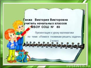 Ганжа Виктория Викторовна учитель начальных классов МБОУ СОШ № 83 Презентация к
