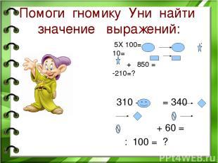 Помоги гномику Уни найти значение выражений: 5Х 100= :10= + 850 = -210=? 310 + =