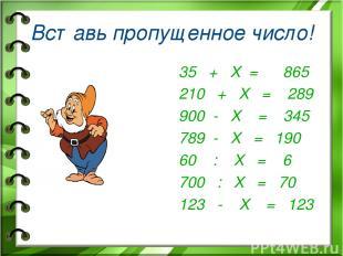 Вставь пропущенное число! 35 + Х = 865 210 + Х = 289 900 - Х = 345 789 - Х = 190
