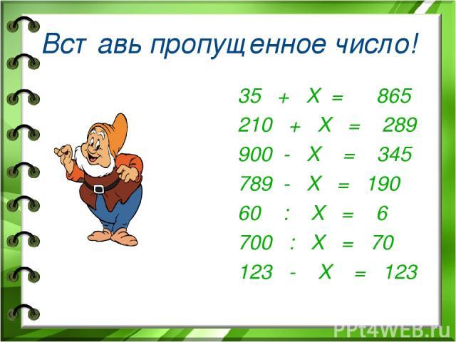 Вставь пропущенное число! 35 + Х = 865 210 + Х = 289 900 - Х = 345 789 - Х = 190 60 : Х = 6 700 : Х = 70 123 - Х = 123