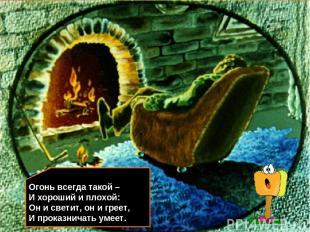 Огонь всегда такой – И хороший и плохой: Он и светит, он и греет, И проказничать