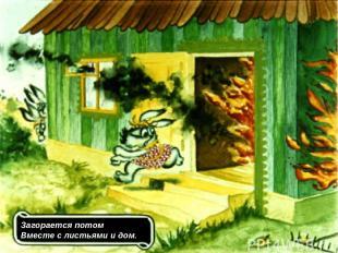 Загорается потом Вместе с листьями и дом.
