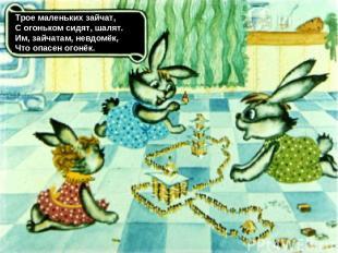 Трое маленьких зайчат, С огоньком сидят, шалят. Им, зайчатам, невдомёк, Что опас
