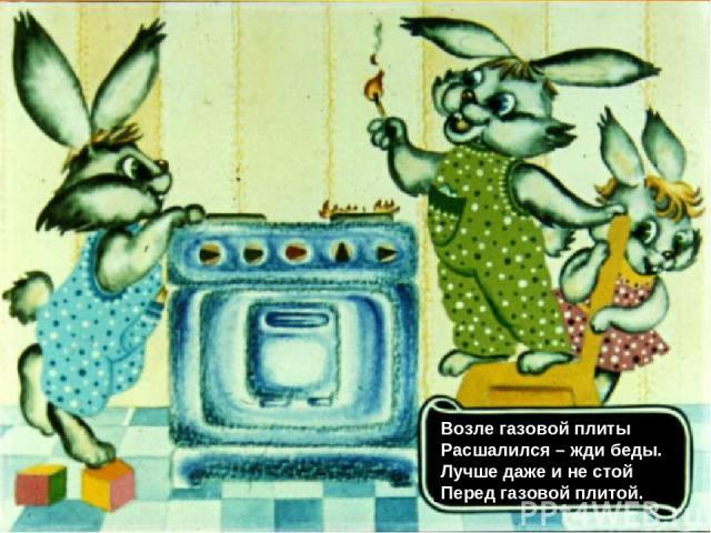 Возле газовой плиты Расшалился – жди беды. Лучше даже и не стой Перед газовой плитой.