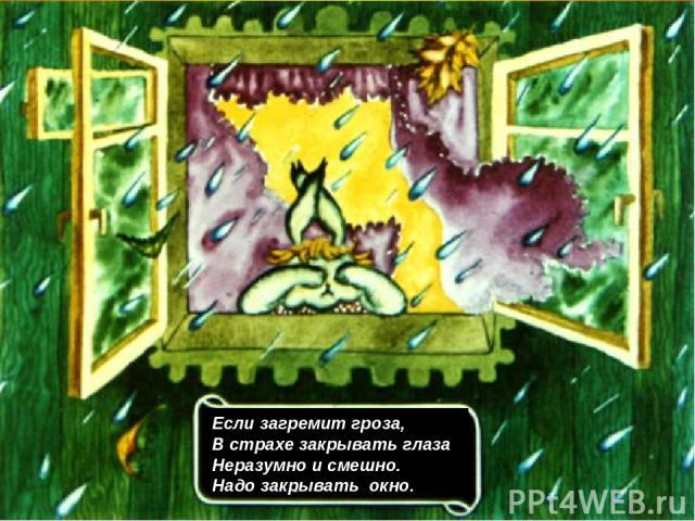 Если загремит гроза, В страхе закрывать глаза Неразумно и смешно. Надо закрывать окно.