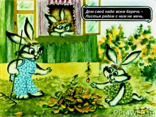 Дом свой надо всем беречь – Листья рядом с ним не жечь.