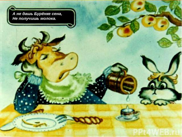 А не дашь Бурёнке сена, Не получишь молока.