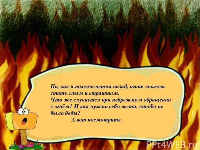Но, как и тысячелетия назад, огонь может стать злым и страшным. Что же случается при небрежном обращении с огнём? И как нужно себя вести, чтобы не было беды? А вот посмотрите.