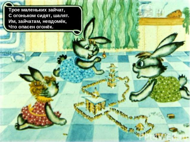 Трое маленьких зайчат, С огоньком сидят, шалят. Им, зайчатам, невдомёк, Что опасен огонёк.