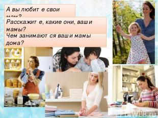 А вы любите свои мам? Чем занимаются ваши мамы дома? Расскажите, какие они, ваши