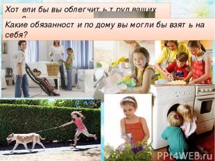 Хотели бы вы облегчить труд ваших мам? Какие обязанности по дому вы могли бы взя