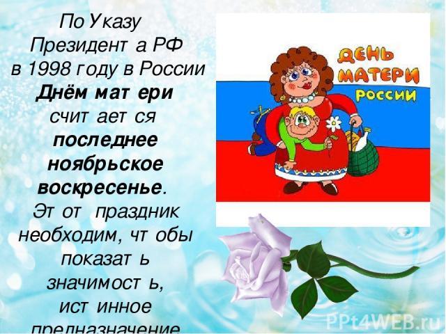 По Указу Президента РФ в 1998 году в России Днём матери считается последнее ноябрьское воскресенье. Этот праздник необходим, чтобы показать значимость, истинное предназначение женщины.