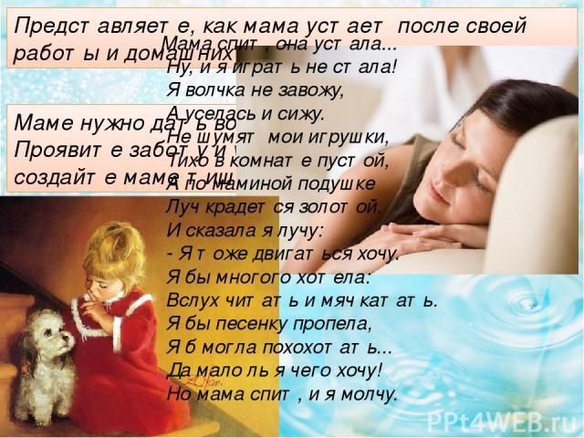 Представляете, как мама устает после своей работы и домашних дел? Маме нужно дать возможность отдохнуть. Проявите заботу и уважение к ней: не шумите, создайте маме тишину. Мама спит, она устала... Ну, и я играть не стала! Я волчка не завожу, А усела…