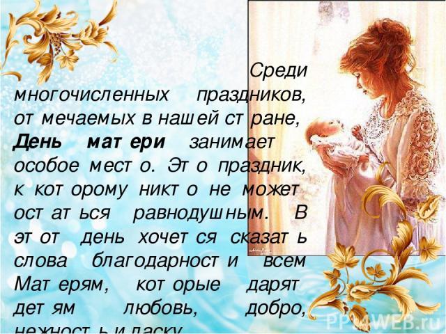 Среди многочисленных праздников, отмечаемых в нашей стране, День матери занимает особое место. Это праздник, к которому никто не может остаться равнодушным. В этот день хочется сказать слова благодарности всем Матерям, которые дарят детям любовь, до…