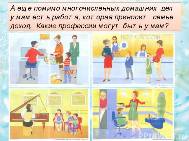 А еще помимо многочисленных домашних дел у мам есть работа, которая приносит семье доход. Какие профессии могут быть у мам?