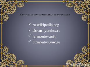 Список использованных источников ru.wikipedia.org slovari.yandex.ru lermontov.in