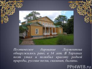 Поэтическое дарование Лермонтова обнаружилось рано, в 14 лет. В Тарханах поэт уз