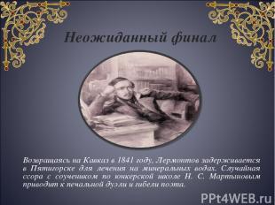Неожиданный финал Возвращаясь на Кавказ в 1841 году, Лермонтов задерживается в П