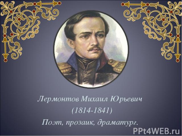 Лермонтов Михаил Юрьевич (1814-1841) Поэт, прозаик, драматург.