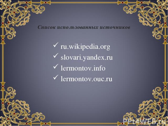 Список использованных источников ru.wikipedia.org slovari.yandex.ru lermontov.info lermontov.ouc.ru