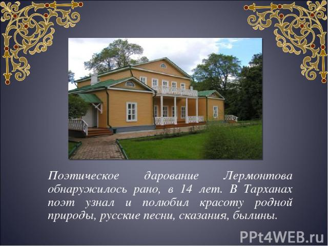 Поэтическое дарование Лермонтова обнаружилось рано, в 14 лет. В Тарханах поэт узнал и полюбил красоту родной природы, русские песни, сказания, былины.