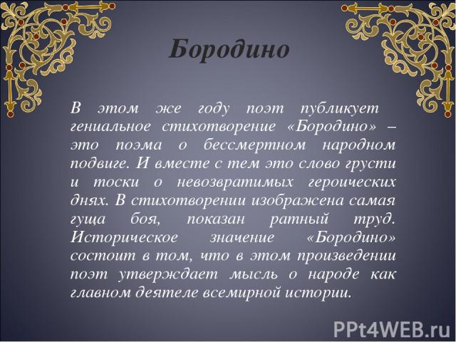 В этом же году поэт публикует гениальное стихотворение «Бородино» – это поэма о бессмертном народном подвиге. И вместе с тем это слово грусти и тоски о невозвратимых героических днях. В стихотворении изображена самая гуща боя, показан ратный труд. И…