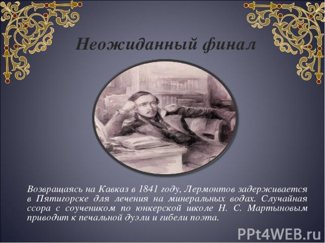 Неожиданный финал Возвращаясь на Кавказ в 1841 году, Лермонтов задерживается в Пятигорске для лечения на минеральных водах. Случайная ссора с соучеником по юнкерской школе Н. С. Мартыновым приводит к печальной дуэли и гибели поэта.