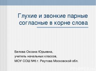 Глухие и звонкие парные согласные в корне слова Белова Оксана Юрьевна, учитель н
