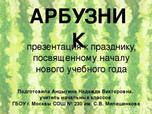 АРБУЗНИК Подготовила Анцыгина Надежда Викторовна, учитель начальных классов ГБОУ