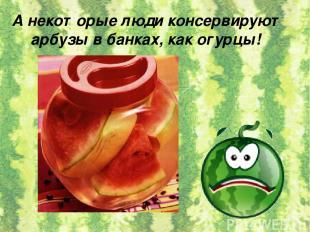 А некоторые люди консервируют арбузы в банках, как огурцы!