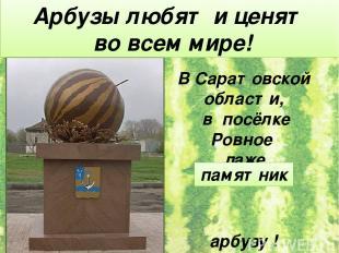 В Саратовской области, в посёлке Ровное даже поставили арбузу ! Арбузы любят и ц