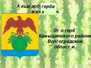 А еще арбуз на изобразили. гербах Это герб Камышинского района Волгоградской обл