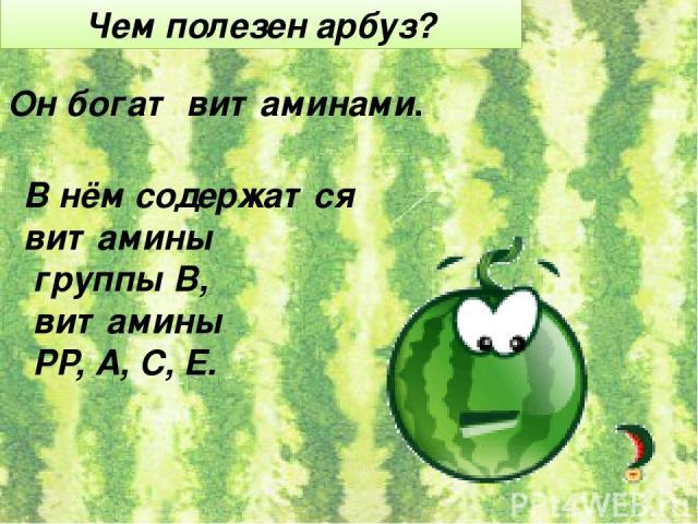 Чем полезен арбуз? Он богат витаминами. В нём содержатся витамины группы В, витамины РР, А, С, Е.