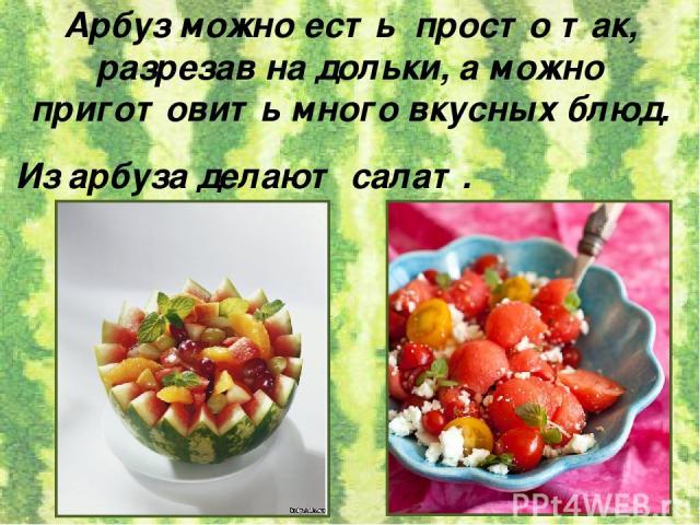 Арбуз можно есть просто так, разрезав на дольки, а можно приготовить много вкусных блюд. Из арбуза делают салат.
