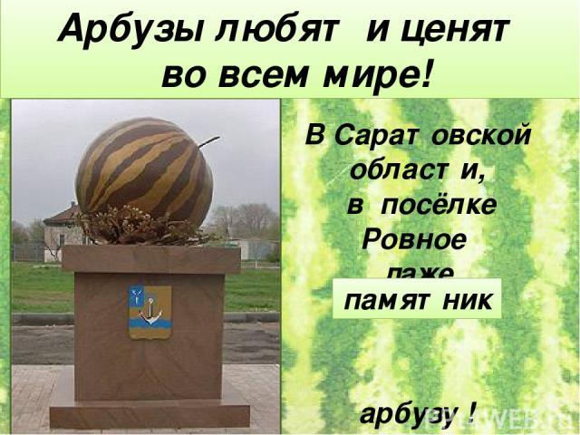 В Саратовской области, в посёлке Ровное даже поставили арбузу ! Арбузы любят и ценят во всем мире! памятник