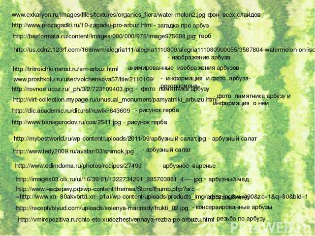 www.exkaryon.ru/images/files/textures/organics_flora/water-melon2.jpg - фон всех слайдов http://www.prozagadki.ru/10-zagadki-pro-arbuz.html - загадка про арбуз http://us.cdn2.123rf.com/168nwm/alegria111/alegria1110809/alegria111080900055/3587804-wat…