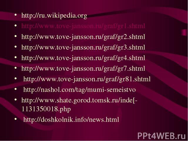 http;//ru.wikipedia.org http://www.tove-jansson.ru/graf/gr1.shtml http://www.tove-jansson.ru/graf/gr2.shtml http://www.tove-jansson.ru/graf/gr3.shtml http://www.tove-jansson.ru/graf/gr4.shtml http://www.tove-jansson.ru/graf/gr7.shtml http://www.tove…