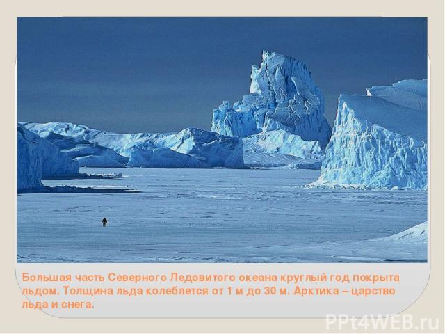 Большая часть Северного Ледовитого океана круглый год покрыта льдом. Толщина льда колеблется от 1 м до 30 м. Арктика – царство льда и снега.